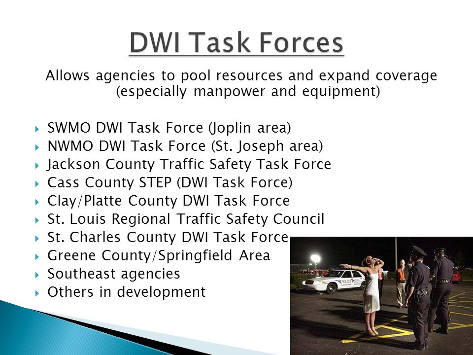 Allows agencies to pool resources and expand coverage (especially manpower and equipment)  SWMO DWI Task Force (Joplin area)  NWMO DWI Task Force (St.