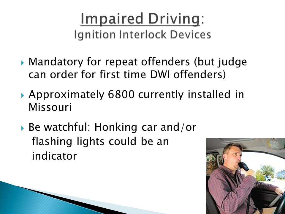  Mandatory for repeat offenders (but judge can order for first time DWI offenders)  Approximately 6800 currently installed in Missouri  Be watchful: Honking car and/or flashing lights could be an indicator