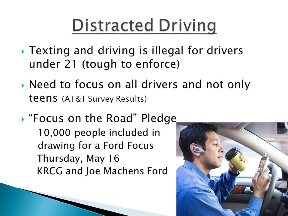  Texting and driving is illegal for drivers under 21 (tough to enforce)  Need to focus on all drivers and not only teens (AT&T Survey Results)  Focus on the Road Pledge 10,000 people included in drawing for a Ford Focus Thursday, May 16 KRCG and Joe Machens Ford