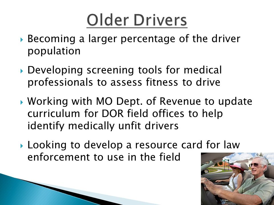  Becoming a larger percentage of the driver population  Developing screening tools for medical professionals to assess fitness to drive  Working with MO Dept.