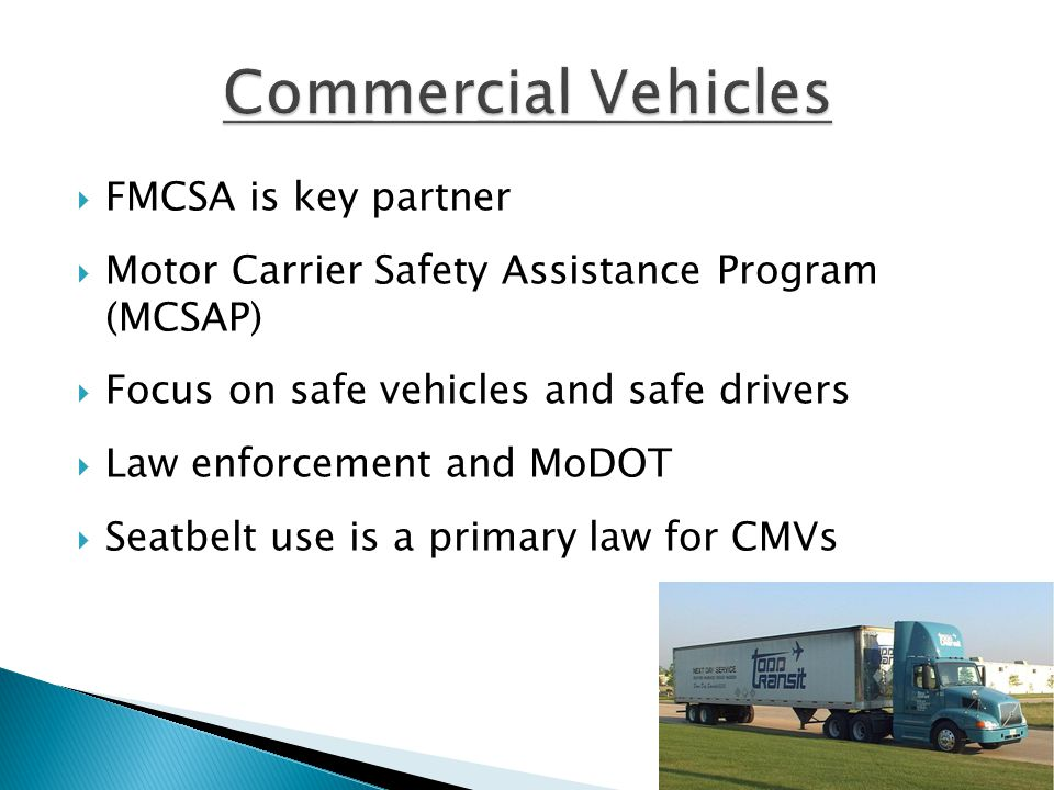  FMCSA is key partner  Motor Carrier Safety Assistance Program (MCSAP)  Focus on safe vehicles and safe drivers  Law enforcement and MoDOT  Seatbelt use is a primary law for CMVs