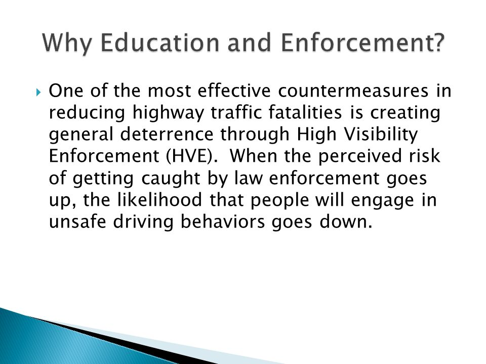  One of the most effective countermeasures in reducing highway traffic fatalities is creating general deterrence through High Visibility Enforcement (HVE).