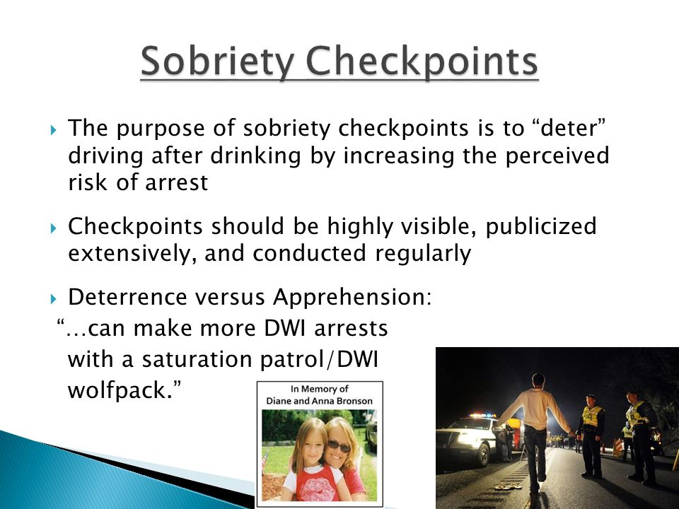  The purpose of sobriety checkpoints is to deter driving after drinking by increasing the perceived risk of arrest  Checkpoints should be highly visible, publicized extensively, and conducted regularly  Deterrence versus Apprehension: …can make more DWI arrests with a saturation patrol/DWI wolfpack.