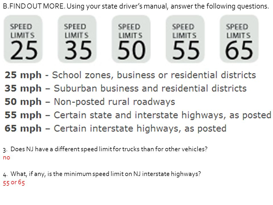 B.FIND OUT MORE. Using your state driver's manual, answer the following questions. 3. Does NJ have a different speed limit for trucks than for other v