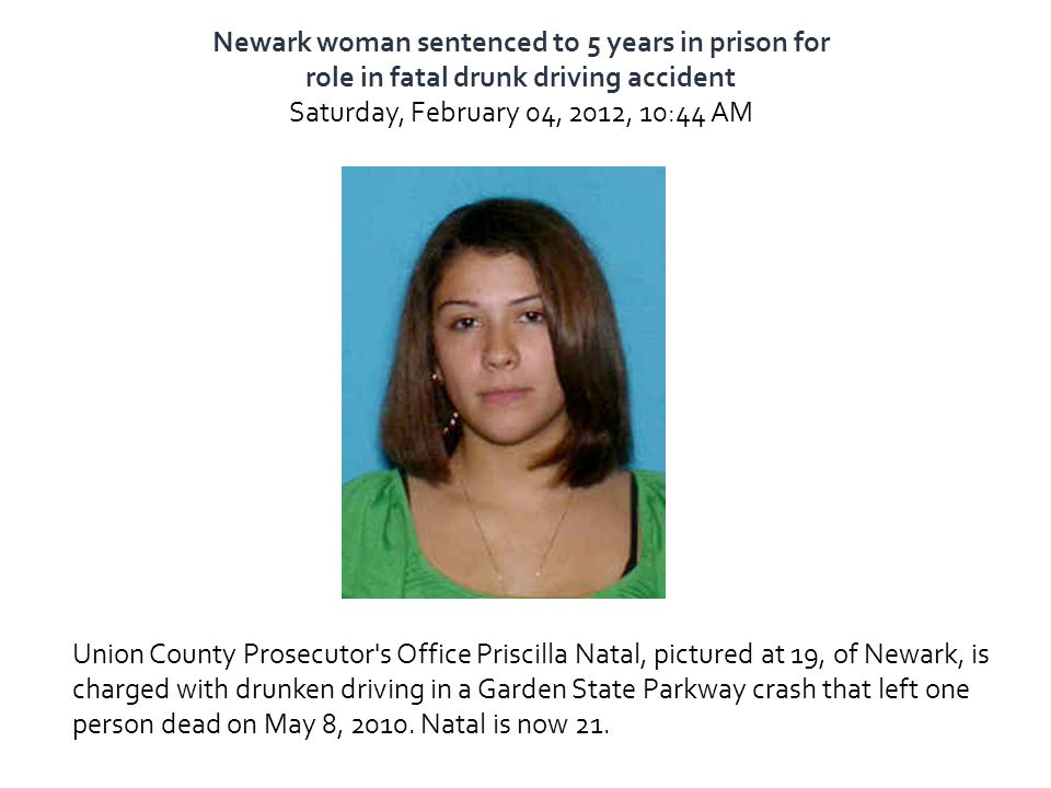 Newark woman sentenced to 5 years in prison for role in fatal drunk driving accident Saturday, February 04, 2012, 10:44 AM Union County Prosecutor's O