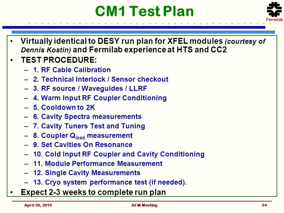 CM1 Test Plan Virtually identical to DESY run plan for XFEL modules (courtesy of Dennis Kostin) and Fermilab experience at HTS and CC2 TEST PROCEDURE: –1.