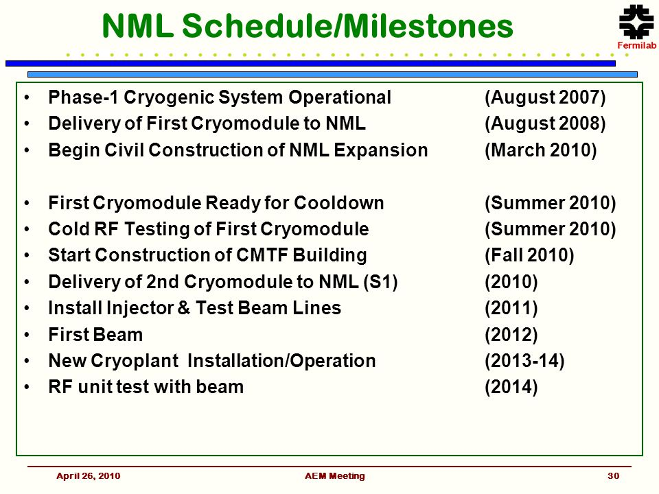 April 26, 2010AEM Meeting NML Schedule/Milestones Phase-1 Cryogenic System Operational(August 2007) Delivery of First Cryomodule to NML(August 2008) Begin Civil Construction of NML Expansion(March 2010) First Cryomodule Ready for Cooldown(Summer 2010) Cold RF Testing of First Cryomodule(Summer 2010) Start Construction of CMTF Building(Fall 2010) Delivery of 2nd Cryomodule to NML (S1)(2010) Install Injector & Test Beam Lines(2011) First Beam(2012) New Cryoplant Installation/Operation(2013-14) RF unit test with beam(2014) 30