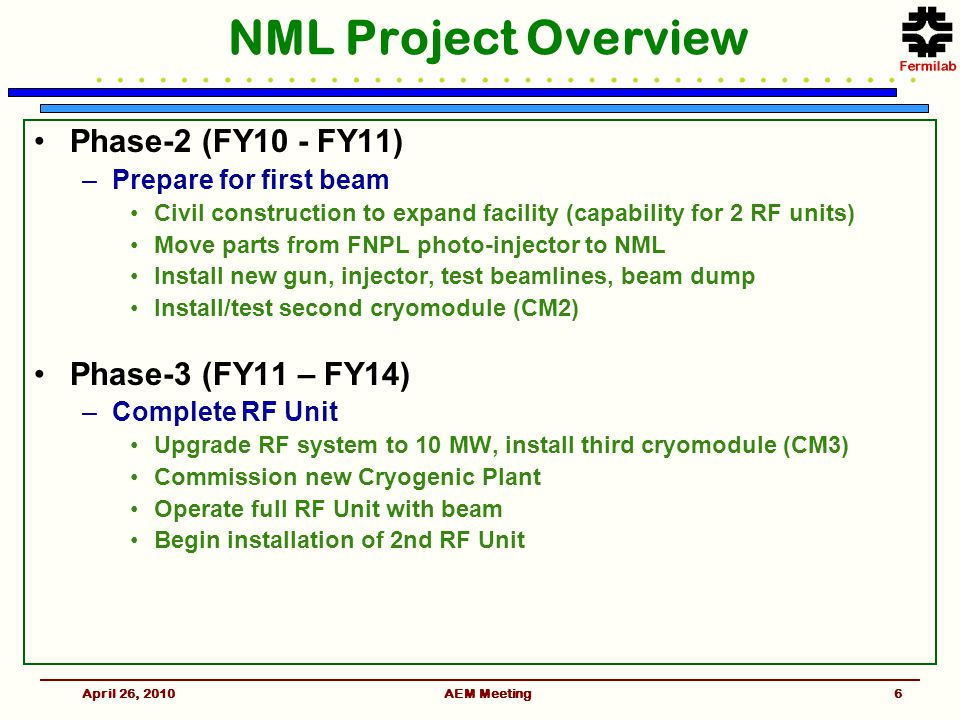 AEM Meeting NML Project Overview Phase-2 (FY10 - FY11) –Prepare for first beam Civil construction to expand facility (capability for 2 RF units) Move parts from FNPL photo-injector to NML Install new gun, injector, test beamlines, beam dump Install/test second cryomodule (CM2) Phase-3 (FY11 – FY14) –Complete RF Unit Upgrade RF system to 10 MW, install third cryomodule (CM3) Commission new Cryogenic Plant Operate full RF Unit with beam Begin installation of 2nd RF Unit April 26, 20106