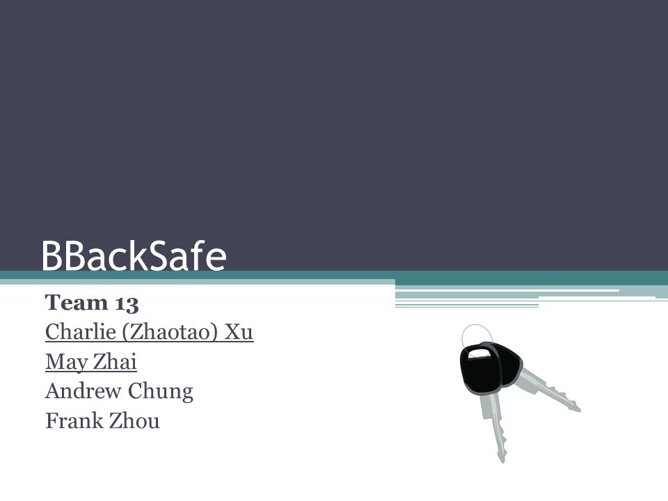 BBackSafe Team 13 Charlie (Zhaotao) Xu May Zhai Andrew Chung Frank Zhou