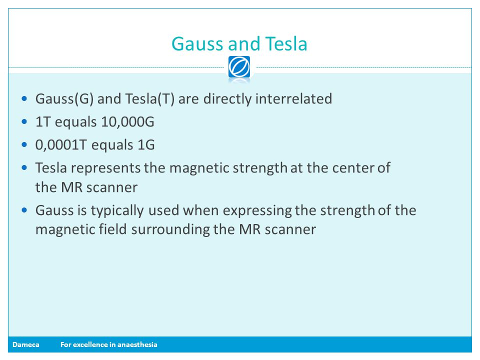DamecaFor excellence in anaesthesia Gauss and Tesla Gauss(G) and Tesla(T) are directly interrelated 1T equals 10,000G 0,0001T equals 1G Tesla represen