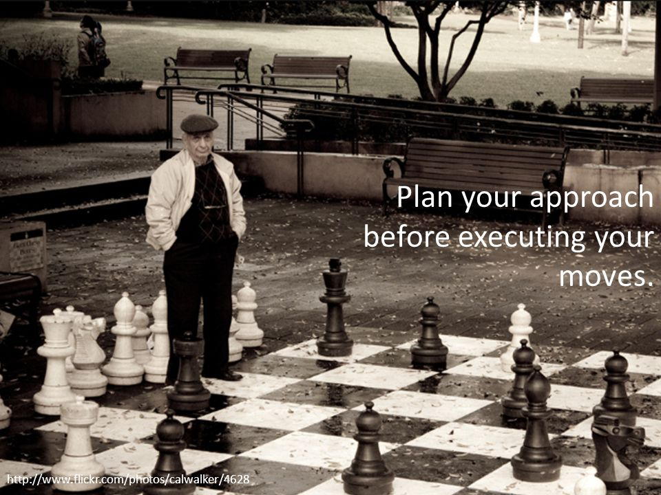 Slide 13 http://www.flickr.com/photos/calwalker/4628 Plan your approach before executing your moves.