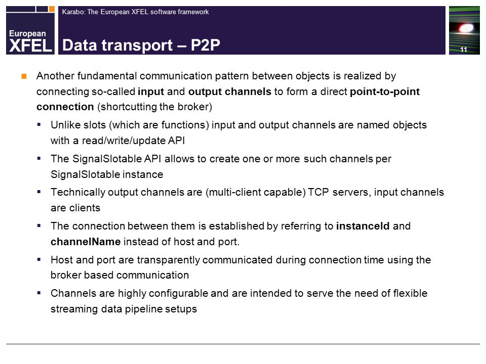 Karabo: The European XFEL software framework Data transport – P2P 11 Another fundamental communication pattern between objects is realized by connecting so-called input and output channels to form a direct point-to-point connection (shortcutting the broker)  Unlike slots (which are functions) input and output channels are named objects with a read/write/update API  The SignalSlotable API allows to create one or more such channels per SignalSlotable instance  Technically output channels are (multi-client capable) TCP servers, input channels are clients  The connection between them is established by referring to instanceId and channelName instead of host and port.