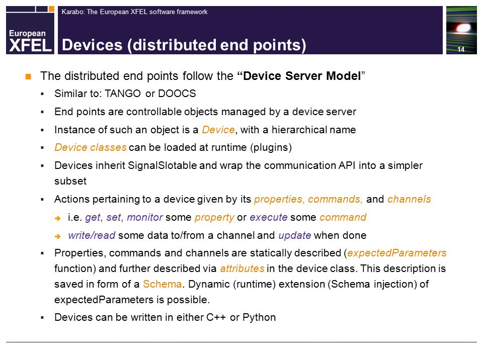 Karabo: The European XFEL software framework Devices (distributed end points) 14 The distributed end points follow the Device Server Model  Similar to: TANGO or DOOCS  End points are controllable objects managed by a device server  Instance of such an object is a Device, with a hierarchical name  Device classes can be loaded at runtime (plugins)  Devices inherit SignalSlotable and wrap the communication API into a simpler subset  Actions pertaining to a device given by its properties, commands, and channels  i.e.