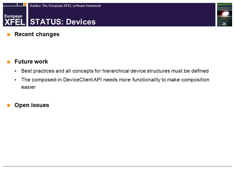 Karabo: The European XFEL software framework STATUS: Devices 20 Recent changes Future work  Best practices and all concepts for hierarchical device structures must be defined  The composed-in DeviceClient API needs more functionality to make composition easier Open issues