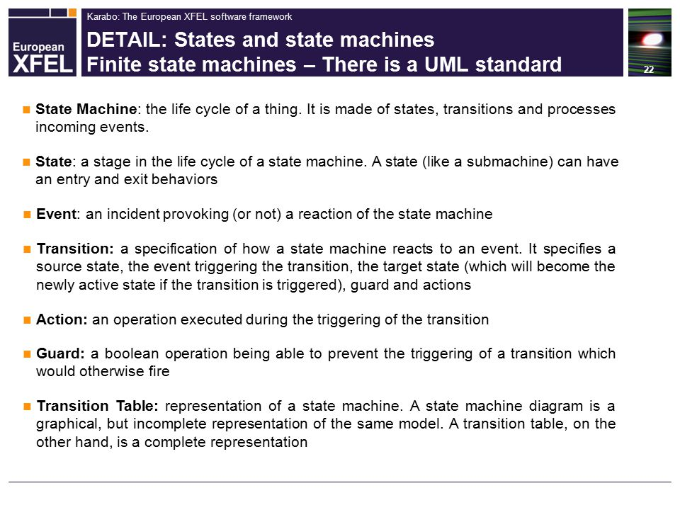 Karabo: The European XFEL software framework DETAIL: States and state machines Finite state machines – There is a UML standard 22 State Machine: the life cycle of a thing.