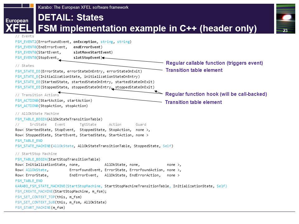 Karabo: The European XFEL software framework DETAIL: States FSM implementation example in C++ (header only) 23 // AllOkState Machine FSM_TABLE_BEGIN(AllOkStateTransitionTable) // SrcState Event TgtState Action Guard Row, Row FSM_TABLE_END FSM_STATE_MACHINE(AllOkState, AllOkStateTransitionTable, StoppedState, Self) // Events FSM_EVENT2(ErrorFoundEvent, onException, string, string) FSM_EVENT0(EndErrorEvent, endErrorEvent) FSM_EVENT0(StartEvent, slotMoveStartEvent) FSM_EVENT0(StopEvent, slotStopEvent) // States FSM_STATE_EE(ErrorState, errorStateOnEntry, errorStateOnExit) FSM_STATE_E(InitializationState, initializationStateOnEntry) FSM_STATE_EE(StartedState, startedStateOnEntry, startedStateOnExit) FSM_STATE_EE(StoppedState, stoppedStateOnEntry, stoppedStateOnExit) // Transition Actions FSM_ACTION0(StartAction, startAction) FSM_ACTION0(StopAction, stopAction) // StartStop Machine FSM_TABLE_BEGIN(StartStopTransitionTable) Row, Row FSM_TABLE_END KARABO_FSM_STATE_MACHINE(StartStopMachine, StartStopMachineTransitionTable, InitializationState, Self) FSM_CREATE_MACHINE(StartStopMachine, m_fsm); FSM_SET_CONTEXT_TOP(this, m_fsm) FSM_SET_CONTEXT_SUB(this, m_fsm, AllOkState) FSM_START_MACHINE(m_fsm) Transition table element Regular callable function (triggers event) Transition table element Regular function hook (will be call-backed)