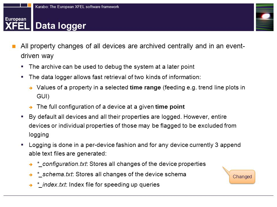 Karabo: The European XFEL software framework Data logger All property changes of all devices are archived centrally and in an event- driven way  The archive can be used to debug the system at a later point  The data logger allows fast retrieval of two kinds of information:  Values of a property in a selected time range (feeding e.g.