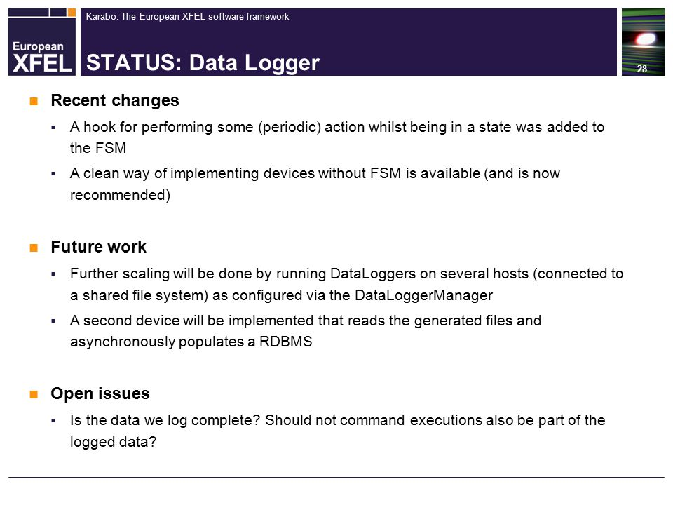Karabo: The European XFEL software framework STATUS: Data Logger 28 Recent changes  A hook for performing some (periodic) action whilst being in a state was added to the FSM  A clean way of implementing devices without FSM is available (and is now recommended) Future work  Further scaling will be done by running DataLoggers on several hosts (connected to a shared file system) as configured via the DataLoggerManager  A second device will be implemented that reads the generated files and asynchronously populates a RDBMS Open issues  Is the data we log complete.