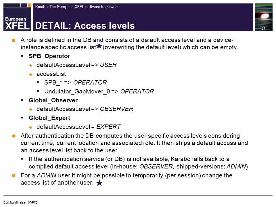 Karabo: The European XFEL software framework DETAIL: Access levels A role is defined in the DB and consists of a default access level and a device- instance specific access list (overwriting the default level) which can be empty.