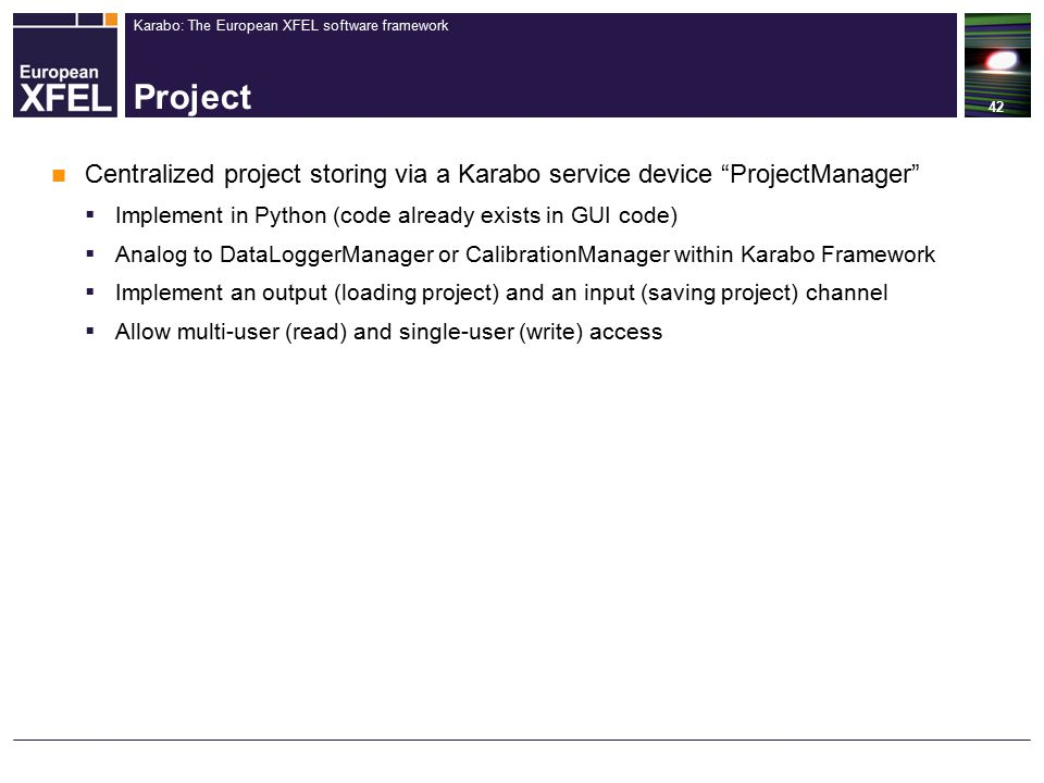 Karabo: The European XFEL software framework Project 42 Centralized project storing via a Karabo service device ProjectManager  Implement in Python (code already exists in GUI code)  Analog to DataLoggerManager or CalibrationManager within Karabo Framework  Implement an output (loading project) and an input (saving project) channel  Allow multi-user (read) and single-user (write) access