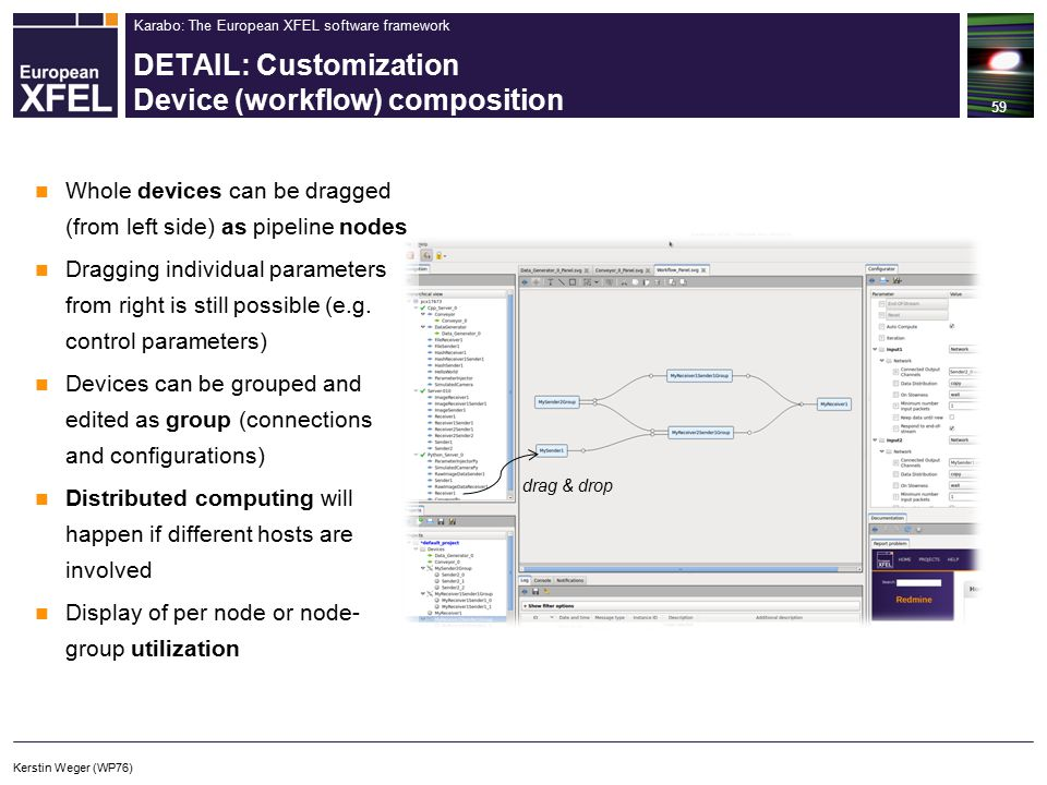 Karabo: The European XFEL software framework DETAIL: Customization Device (workflow) composition 59 Kerstin Weger (WP76) drag & drop Whole devices can be dragged (from left side) as pipeline nodes Dragging individual parameters from right is still possible (e.g.