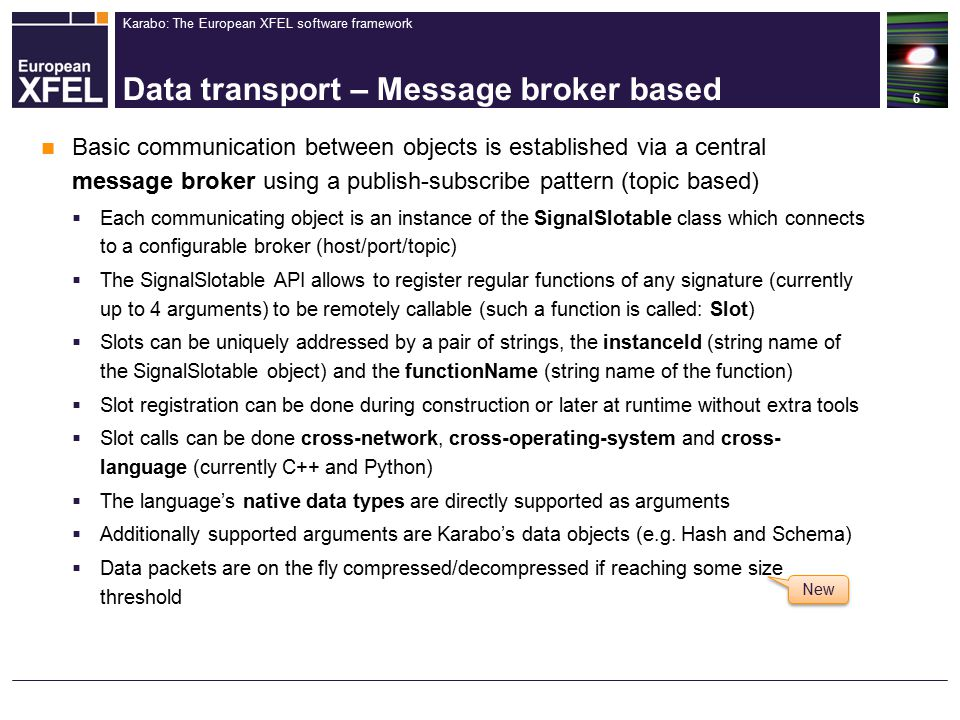 Karabo: The European XFEL software framework Data transport – Message broker based Basic communication between objects is established via a central message broker using a publish-subscribe pattern (topic based)  Each communicating object is an instance of the SignalSlotable class which connects to a configurable broker (host/port/topic)  The SignalSlotable API allows to register regular functions of any signature (currently up to 4 arguments) to be remotely callable (such a function is called: Slot)  Slots can be uniquely addressed by a pair of strings, the instanceId (string name of the SignalSlotable object) and the functionName (string name of the function)  Slot registration can be done during construction or later at runtime without extra tools  Slot calls can be done cross-network, cross-operating-system and cross- language (currently C++ and Python)  The language's native data types are directly supported as arguments  Additionally supported arguments are Karabo's data objects (e.g.