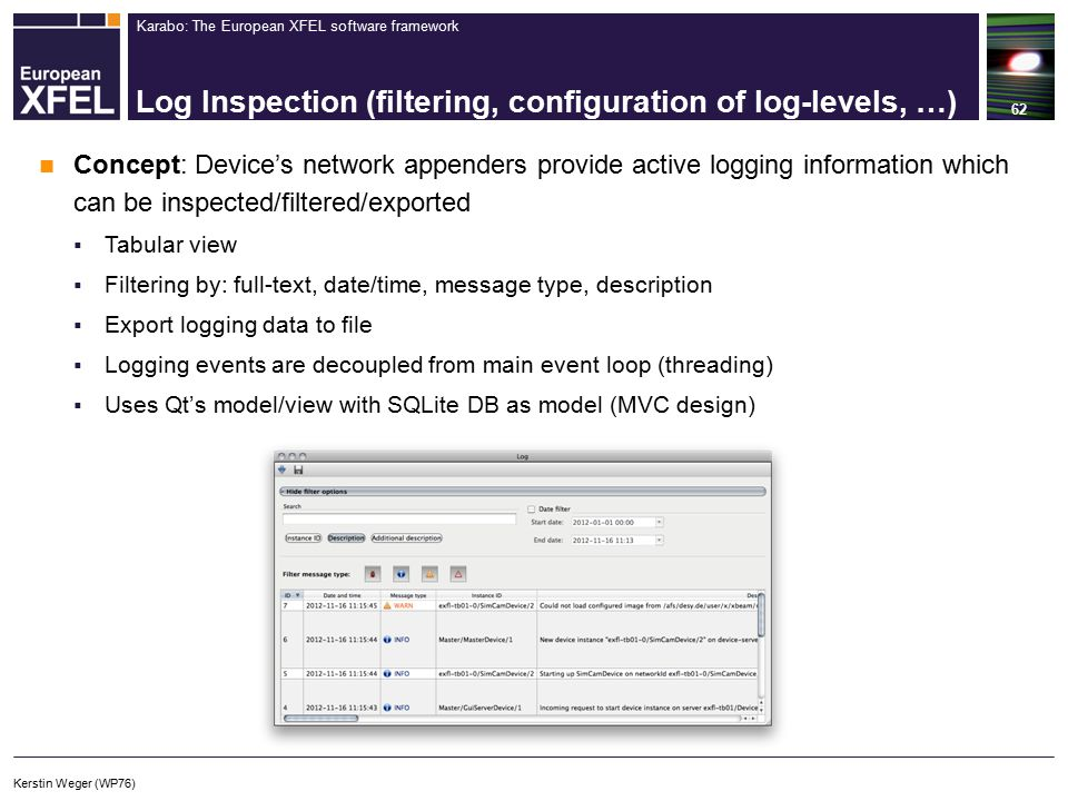 Karabo: The European XFEL software framework Log Inspection (filtering, configuration of log-levels, …) 62 Concept: Device's network appenders provide active logging information which can be inspected/filtered/exported  Tabular view  Filtering by: full-text, date/time, message type, description  Export logging data to file  Logging events are decoupled from main event loop (threading)  Uses Qt's model/view with SQLite DB as model (MVC design) Kerstin Weger (WP76)