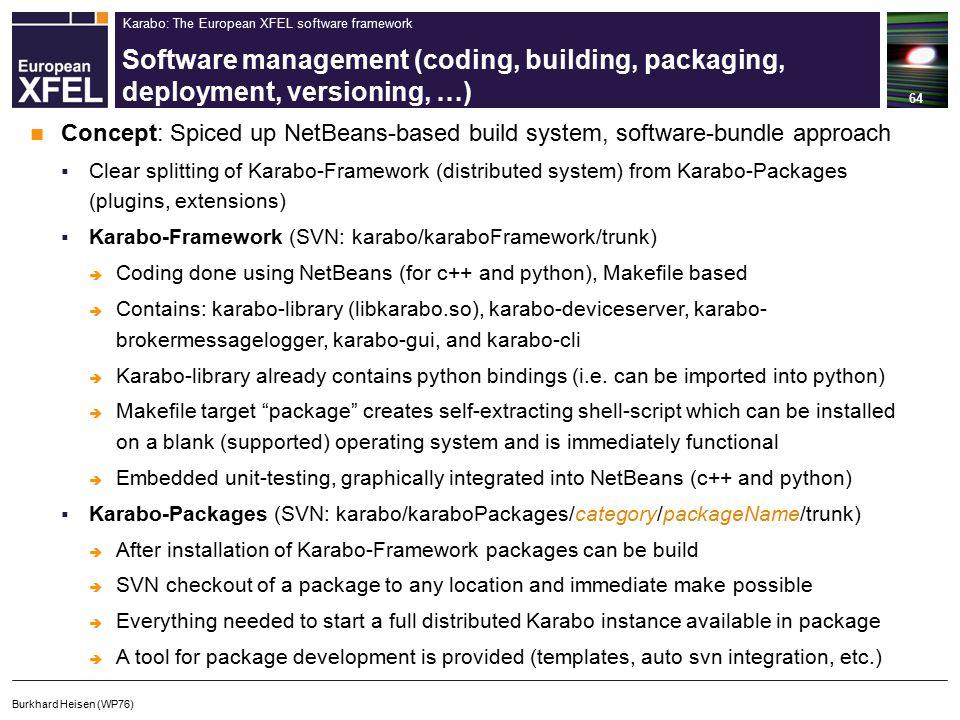 Karabo: The European XFEL software framework Software management (coding, building, packaging, deployment, versioning, …) 64 Burkhard Heisen (WP76) Concept: Spiced up NetBeans-based build system, software-bundle approach  Clear splitting of Karabo-Framework (distributed system) from Karabo-Packages (plugins, extensions)  Karabo-Framework (SVN: karabo/karaboFramework/trunk)  Coding done using NetBeans (for c++ and python), Makefile based  Contains: karabo-library (libkarabo.so), karabo-deviceserver, karabo- brokermessagelogger, karabo-gui, and karabo-cli  Karabo-library already contains python bindings (i.e.
