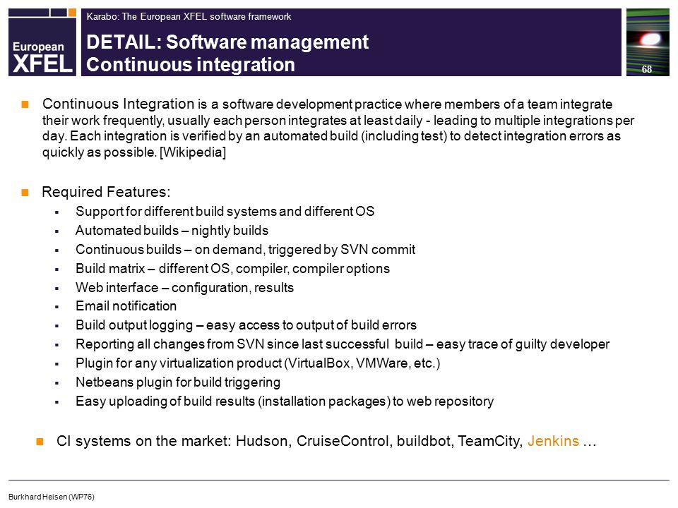 Karabo: The European XFEL software framework DETAIL: Software management Continuous integration 68 Burkhard Heisen (WP76) Continuous Integration is a software development practice where members of a team integrate their work frequently, usually each person integrates at least daily - leading to multiple integrations per day.
