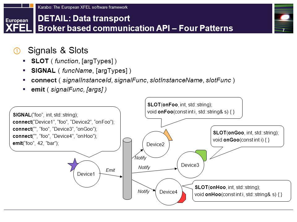 Karabo: The European XFEL software framework DETAIL: Data transport Broker based communication API – Four Patterns ① Signals & Slots  SLOT ( function, [argTypes] )  SIGNAL ( funcName, [argTypes] )  connect ( signalInstanceId, signalFunc, slotInstanceName, slotFunc )  emit ( signalFunc, [args] ) 7 SLOT(onFoo, int, std::string); void onFoo(const int i, std::string& s) { } SIGNAL( foo , int, std::string); connect( Device1 , foo , Device2 , onFoo ); connect( , foo , Device3 , onGoo ); connect( , foo , Device4 , onHoo ); emit( foo , 42, bar ); Device1 Device2 Device3 Device4 Emit Notify SLOT(onGoo, int, std::string); void onGoo(const int i) { } SLOT(onHoo, int, std::string); void onHoo(const int i, std::string& s) { }