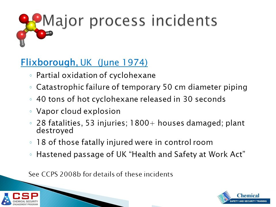 Major process incidents Flixborough, UK (June 1974) ◦ Partial oxidation of cyclohexane ◦ Catastrophic failure of temporary 50 cm diameter piping ◦ 40 tons of hot cyclohexane released in 30 seconds ◦ Vapor cloud explosion ◦ 28 fatalities, 53 injuries; 1800+ houses damaged; plant destroyed ◦ 18 of those fatally injured were in control room ◦ Hastened passage of UK Health and Safety at Work Act See CCPS 2008b for details of these incidents