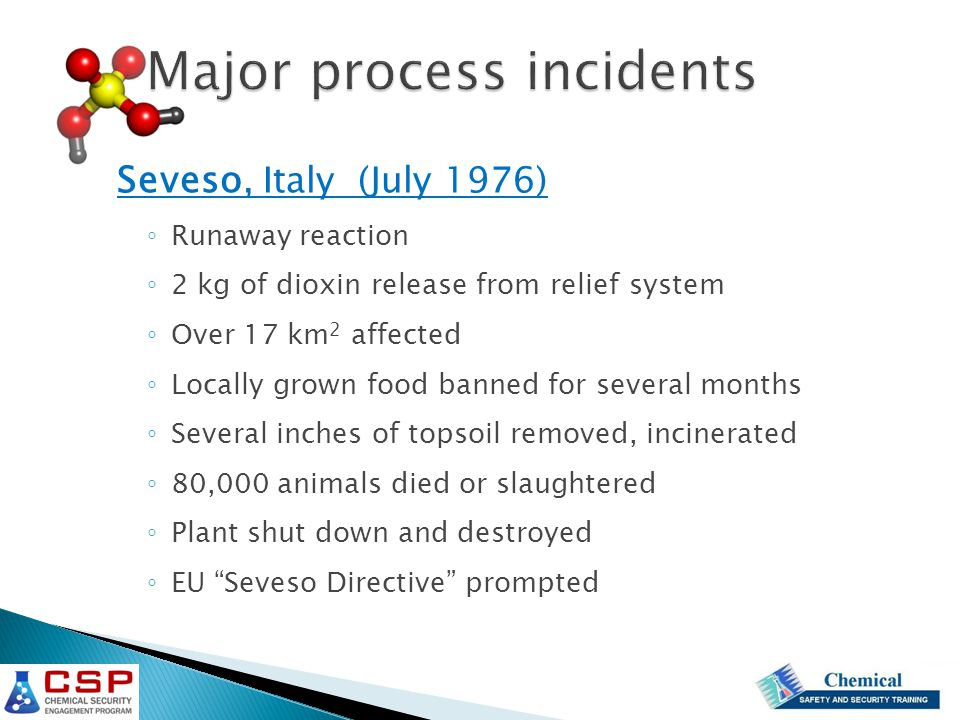 Seveso, Italy (July 1976) ◦ Runaway reaction ◦ 2 kg of dioxin release from relief system ◦ Over 17 km 2 affected ◦ Locally grown food banned for several months ◦ Several inches of topsoil removed, incinerated ◦ 80,000 animals died or slaughtered ◦ Plant shut down and destroyed ◦ EU Seveso Directive prompted