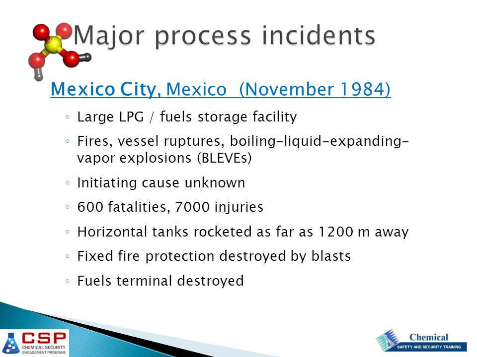 Mexico City, Mexico (November 1984) ◦ Large LPG / fuels storage facility ◦ Fires, vessel ruptures, boiling-liquid-expanding- vapor explosions (BLEVEs) ◦ Initiating cause unknown ◦ 600 fatalities, 7000 injuries ◦ Horizontal tanks rocketed as far as 1200 m away ◦ Fixed fire protection destroyed by blasts ◦ Fuels terminal destroyed