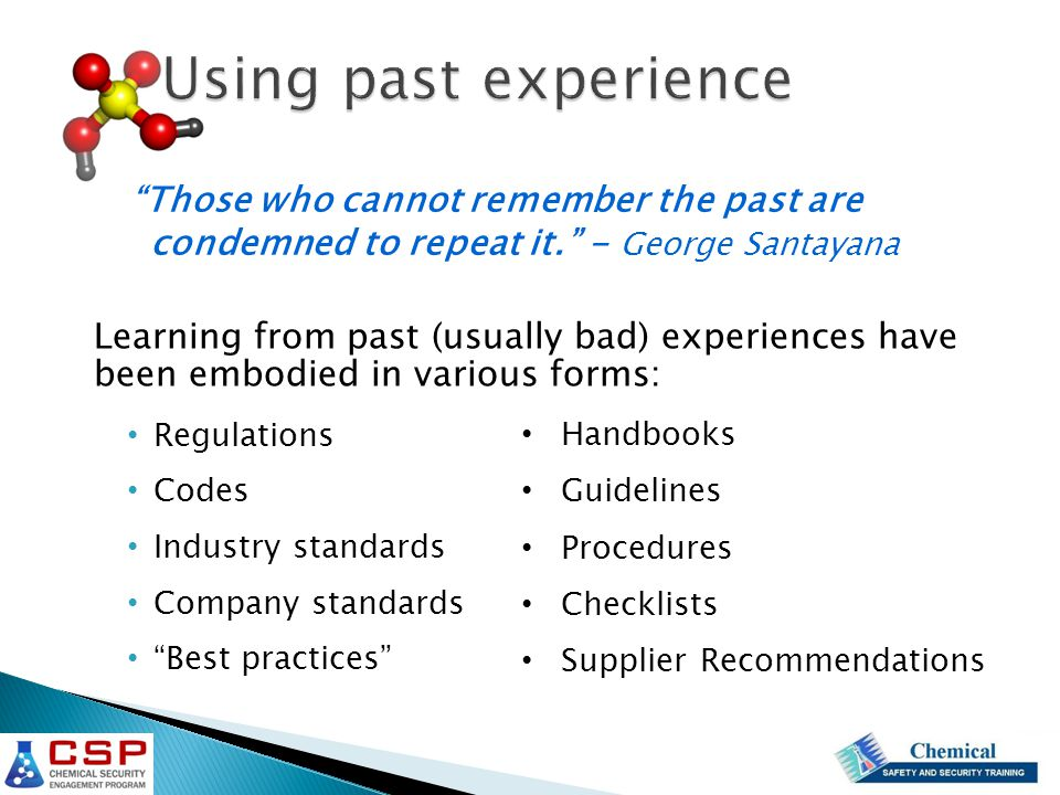 Using past experience Learning from past (usually bad) experiences have been embodied in various forms: Regulations Codes Industry standards Company standards Best practices Those who cannot remember the past are condemned to repeat it. - George Santayana Handbooks Guidelines Procedures Checklists Supplier Recommendations