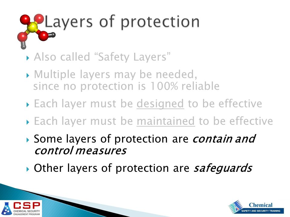  Also called Safety Layers  Multiple layers may be needed, since no protection is 100% reliable  Each layer must be designed to be effective  Each layer must be maintained to be effective  Some layers of protection are contain and control measures  Other layers of protection are safeguards