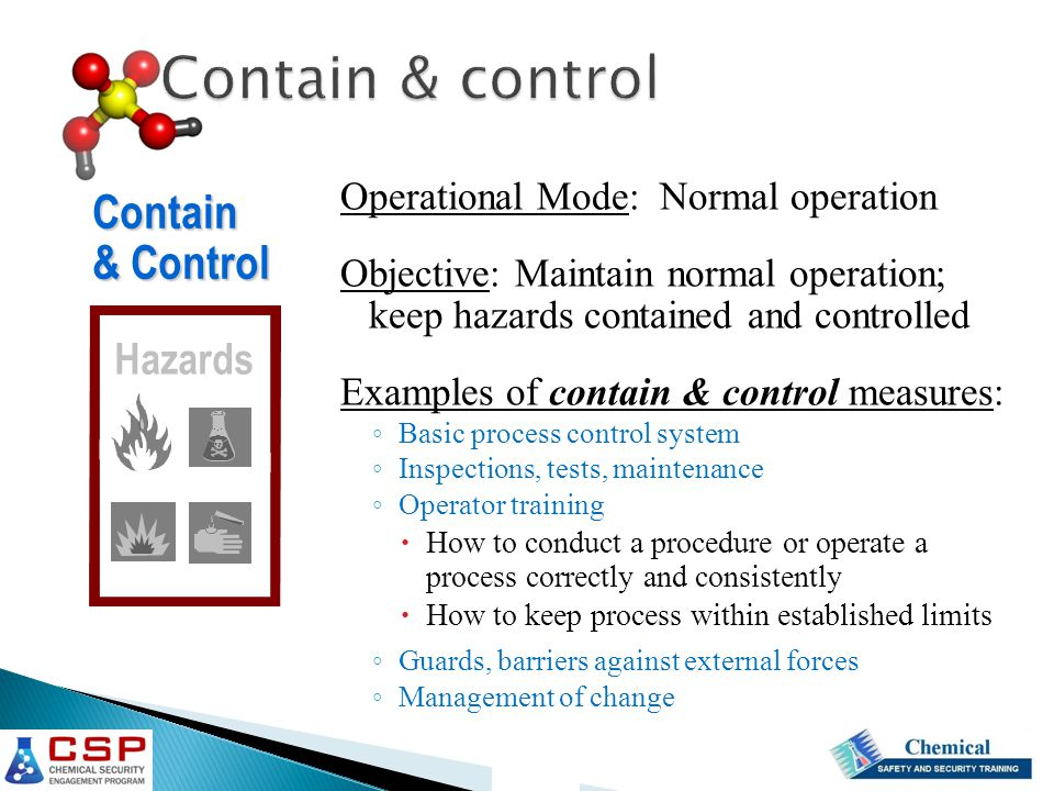 Operational Mode: Normal operation Objective: Maintain normal operation; keep hazards contained and controlled Examples of contain & control measures: ◦ Basic process control system ◦ Inspections, tests, maintenance ◦ Operator training  How to conduct a procedure or operate a process correctly and consistently  How to keep process within established limits ◦ Guards, barriers against external forces ◦ Management of change Contain & Control Hazards