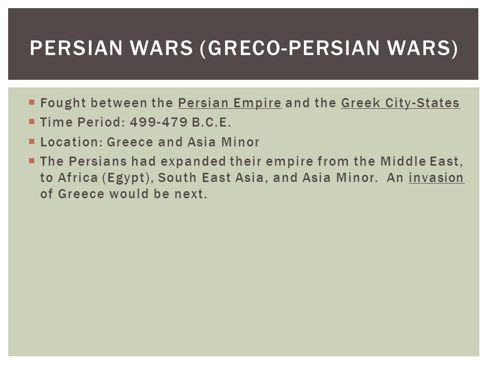  Fought between the Persian Empire and the Greek City-States  Time Period: 499-479 B.C.E.