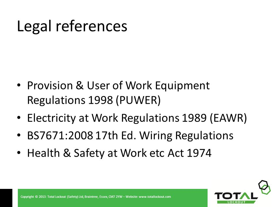 Copyright © 2013: Total Lockout (Safety) Ltd, Braintree, Essex, CM7 2YW – Website: www.totallockout.com Legal references Provision & User of Work Equipment Regulations 1998 (PUWER) Electricity at Work Regulations 1989 (EAWR) BS7671:2008 17th Ed.