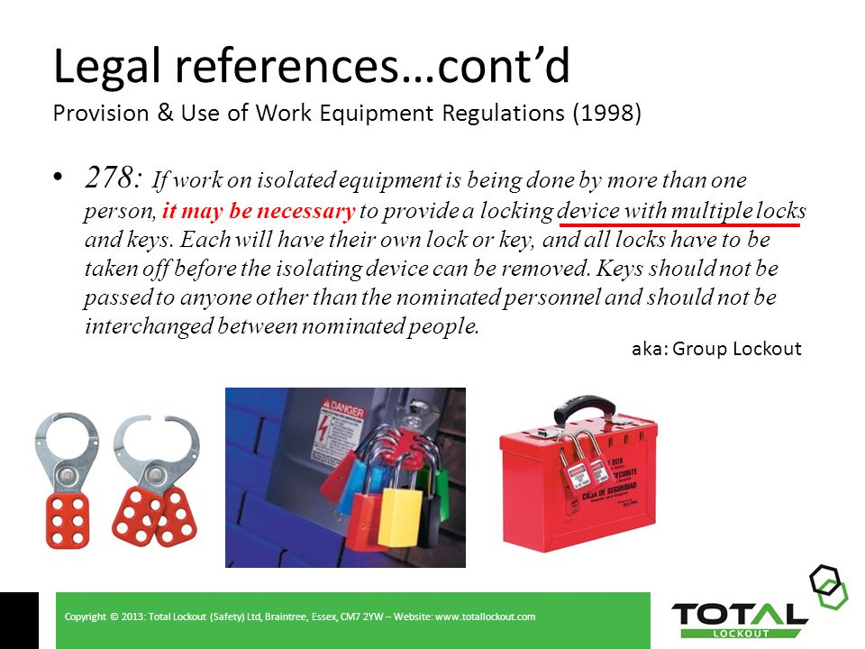 Copyright © 2013: Total Lockout (Safety) Ltd, Braintree, Essex, CM7 2YW – Website: www.totallockout.com Legal references…cont'd Provision & Use of Work Equipment Regulations (1998) 278: If work on isolated equipment is being done by more than one person, it may be necessary to provide a locking device with multiple locks and keys.