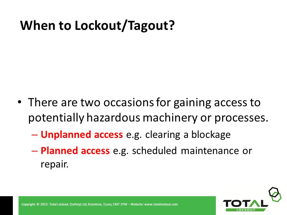 Copyright © 2013: Total Lockout (Safety) Ltd, Braintree, Essex, CM7 2YW – Website: www.totallockout.com There are two occasions for gaining access to potentially hazardous machinery or processes.