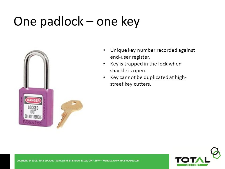 Copyright © 2013: Total Lockout (Safety) Ltd, Braintree, Essex, CM7 2YW – Website: www.totallockout.com One padlock – one key Unique key number recorded against end-user register.