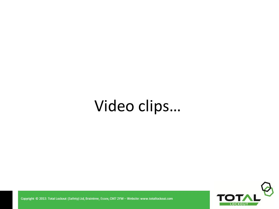 Copyright © 2013: Total Lockout (Safety) Ltd, Braintree, Essex, CM7 2YW – Website: www.totallockout.com Video clips…