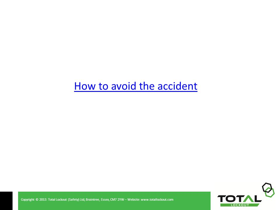 Copyright © 2013: Total Lockout (Safety) Ltd, Braintree, Essex, CM7 2YW – Website: www.totallockout.com How to avoid the accident