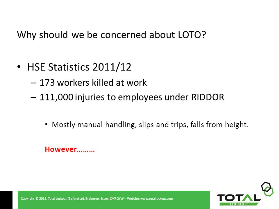 Copyright © 2013: Total Lockout (Safety) Ltd, Braintree, Essex, CM7 2YW – Website: www.totallockout.com Why should we be concerned about LOTO.
