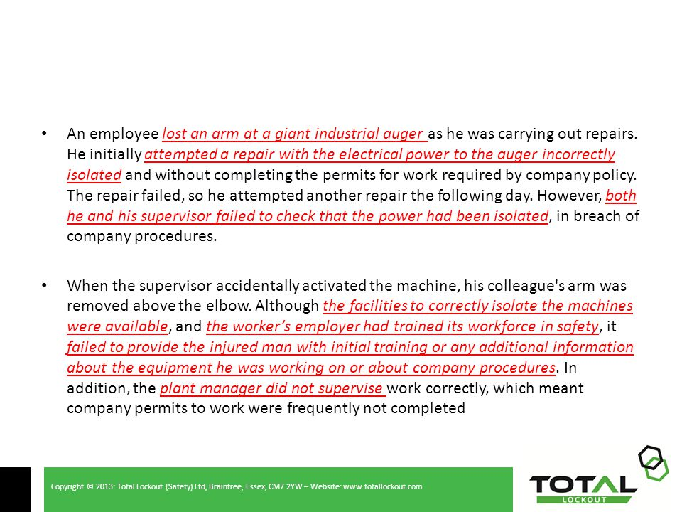 Copyright © 2013: Total Lockout (Safety) Ltd, Braintree, Essex, CM7 2YW – Website: www.totallockout.com An employee lost an arm at a giant industrial auger as he was carrying out repairs.