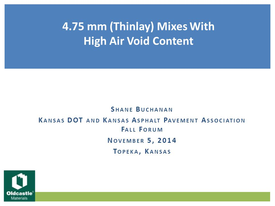 Background and History of 4.75 mm (Thinlay) mixes  Applications and Use Mix Design Considerations  Aggregates  Asphalt Binder  Volumetric Property Requirements  Asphalt Binder Demand  Permeability Performance Discussion Items KDOT | KAPA Fall Forum 2014