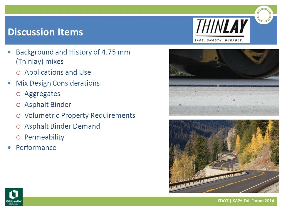 Background and History of 4.75 mm (Thinlay) mixes  Applications and Use Mix Design Considerations  Aggregates  Asphalt Binder  Volumetric Property Requirements  Asphalt Binder Demand  Permeability Performance Discussion Items KDOT | KAPA Fall Forum 2014