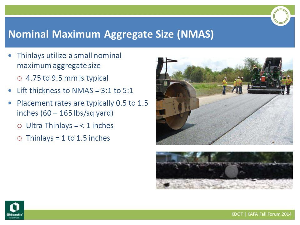 Thinlays utilize a small nominal maximum aggregate size  4.75 to 9.5 mm is typical Lift thickness to NMAS = 3:1 to 5:1 Placement rates are typically 0.5 to 1.5 inches (60 – 165 lbs/sq yard)  Ultra Thinlays = < 1 inches  Thinlays = 1 to 1.5 inches Nominal Maximum Aggregate Size (NMAS) KDOT | KAPA Fall Forum 2014
