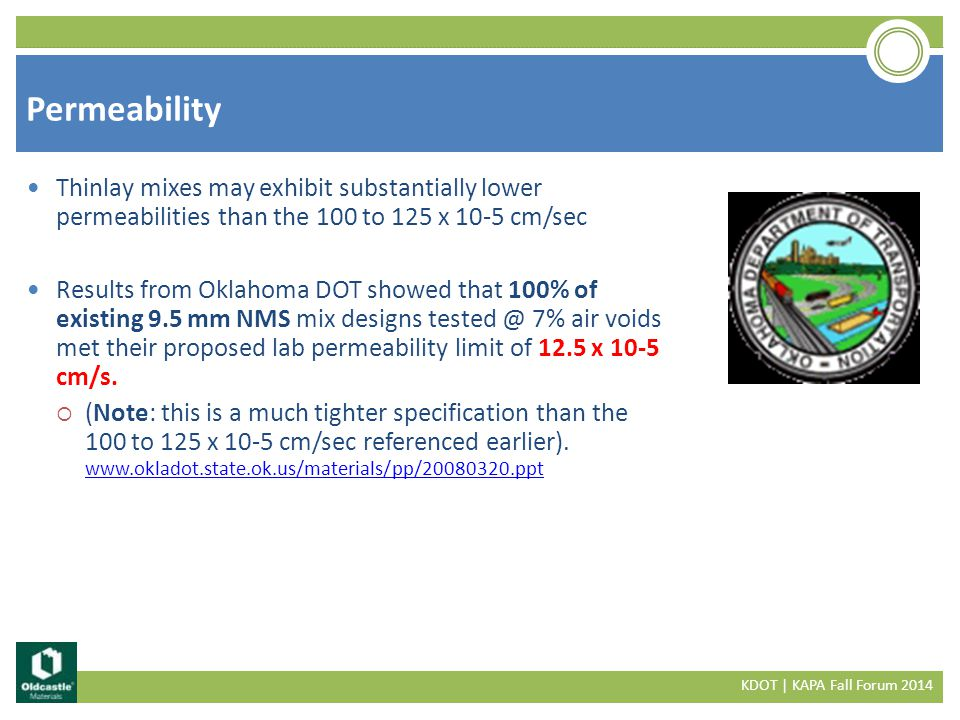Permeability KDOT | KAPA Fall Forum 2014 Thinlay mixes may exhibit substantially lower permeabilities than the 100 to 125 x 10-5 cm/sec Results from Oklahoma DOT showed that 100% of existing 9.5 mm NMS mix designs tested @ 7% air voids met their proposed lab permeability limit of 12.5 x 10-5 cm/s.