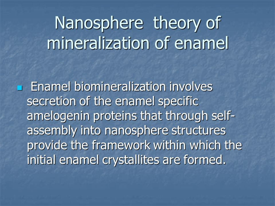 Nanosphere theory of mineralization of enamel Enamel biomineralization involves secretion of the enamel specific amelogenin proteins that through self- assembly into nanosphere structures provide the framework within which the initial enamel crystallites are formed.